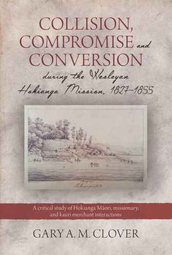 Collision, Compromise And Conversion During The Wesleyan  Hokianga Mission, 1827–1855