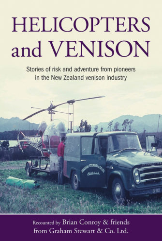 Helicopters And Venison: Stories Of Risk And Adventure From Pioneers In The New Zealand Venison Industry